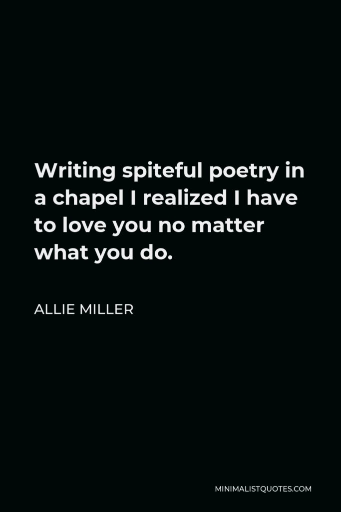 Allie Miller Quote - Writing spiteful poetry in a chapel I realized I have to love you no matter what you do.