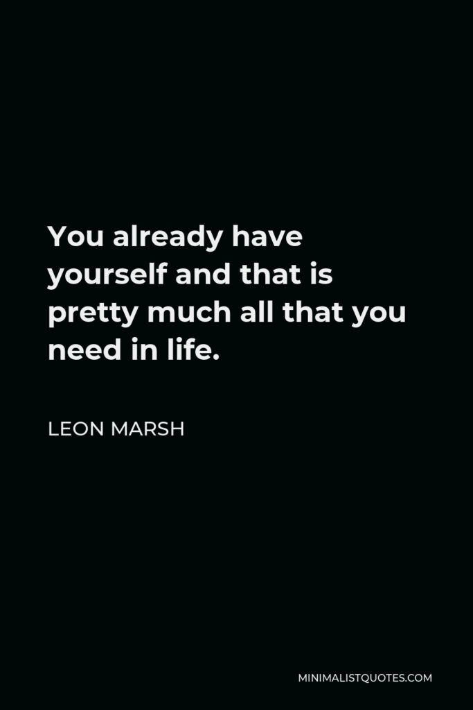 Leon Marsh Quote - You already have yourself and that is pretty much all that you need in life.