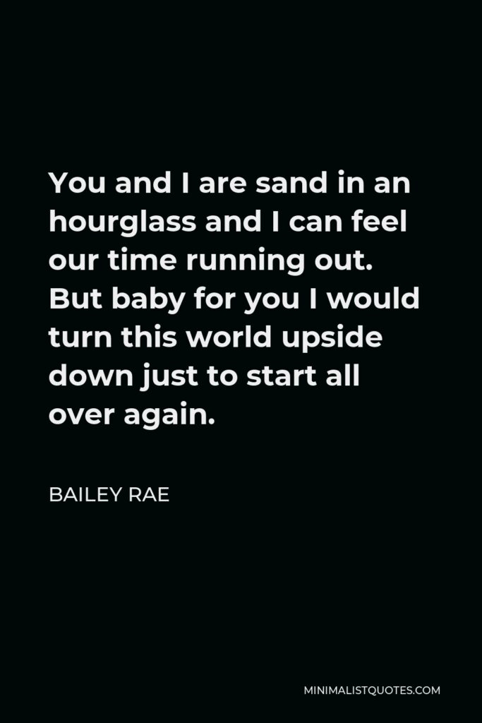 Bailey Rae Quote - You and I are sand in an hourglass and I can feel our time running out. But baby for you I would turn this world upside down just to start all over again.