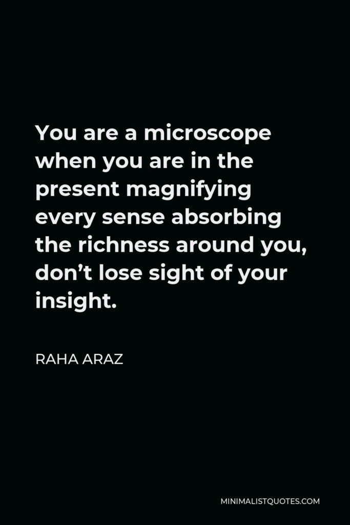 Raha Araz Quote - You are a microscope when you are in the present magnifying every sense absorbing the richness around you, don't lose sight of your insight.