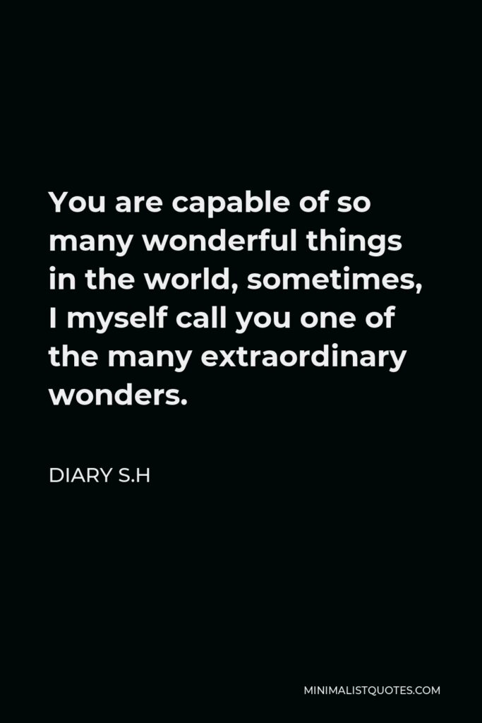 Diary S.H Quote - You are capable of so many wonderful things in the world, sometimes, I myself call you one of the many extraordinary wonders.