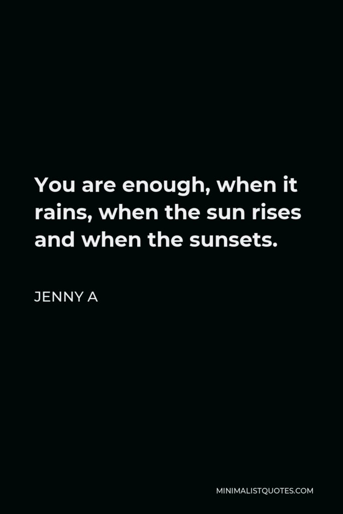 Jenny A Quote - You are enough, when it rains, when the sun rises and when the sunsets.