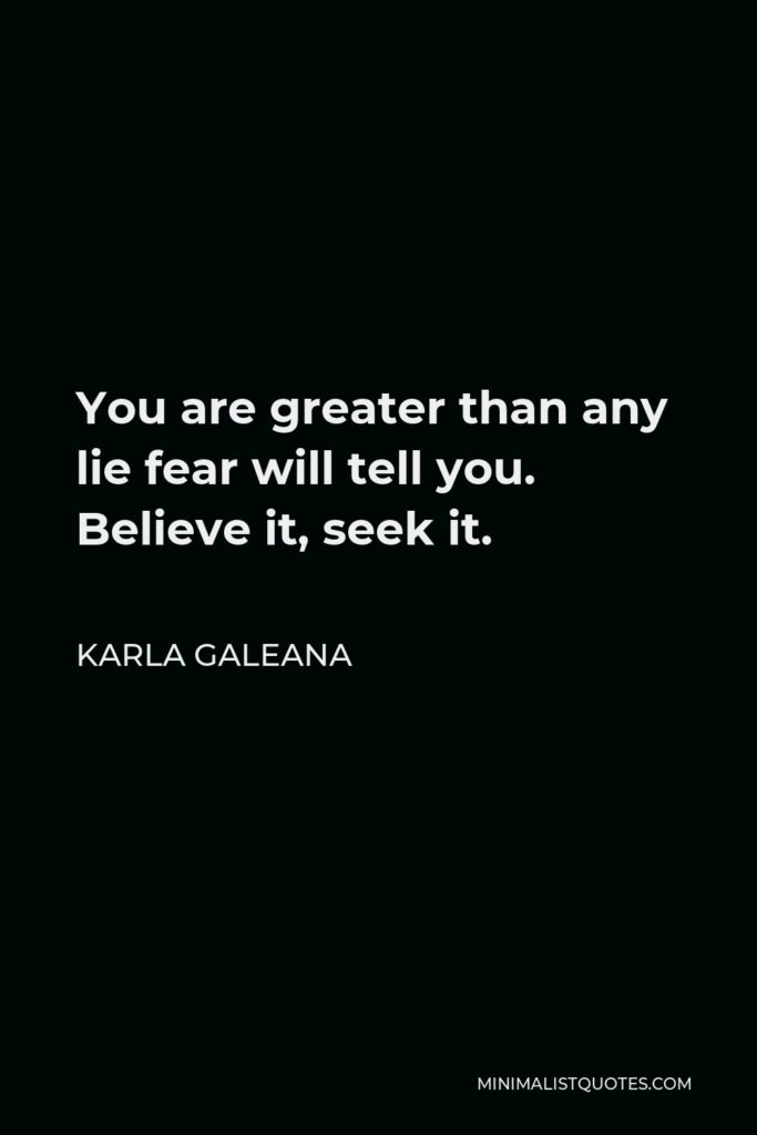 Karla Galeana Quote - You are greater than any lie fear will tell you. Believe it, seek it.
