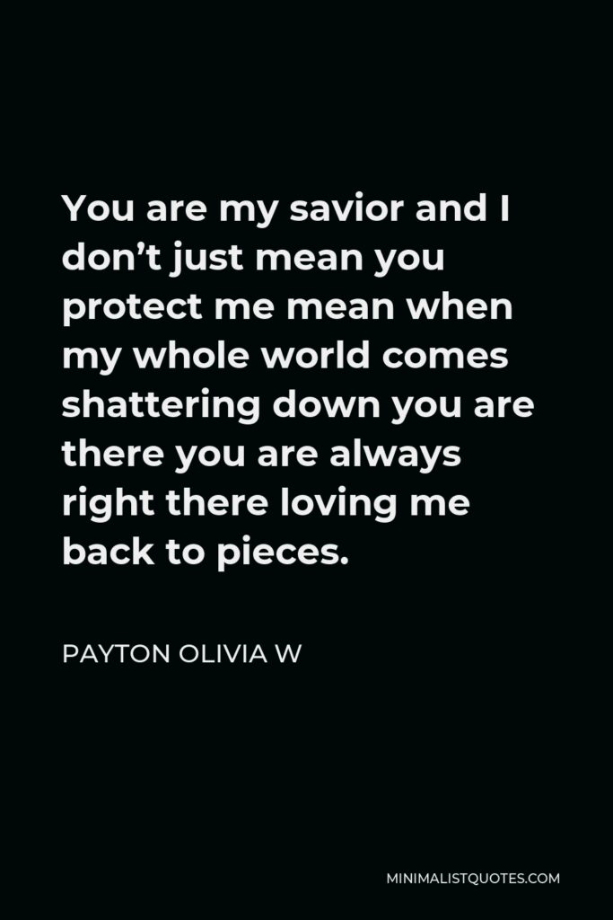 Payton Olivia W Quote - You are my savior and I don't just mean you protect me mean when my whole world comes shattering down you are there you are always right there loving me back to pieces.