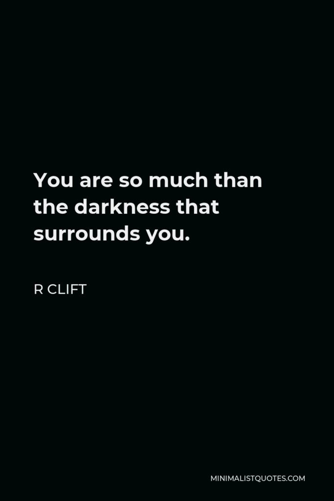 R Clift Quote - You are so much than the darkness that surrounds you.