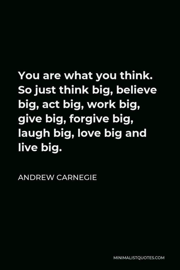 Andrew Carnegie Quote - You are what you think. So just think big, believe big, act big, work big, give big, forgive big, laugh big, love big and live big.