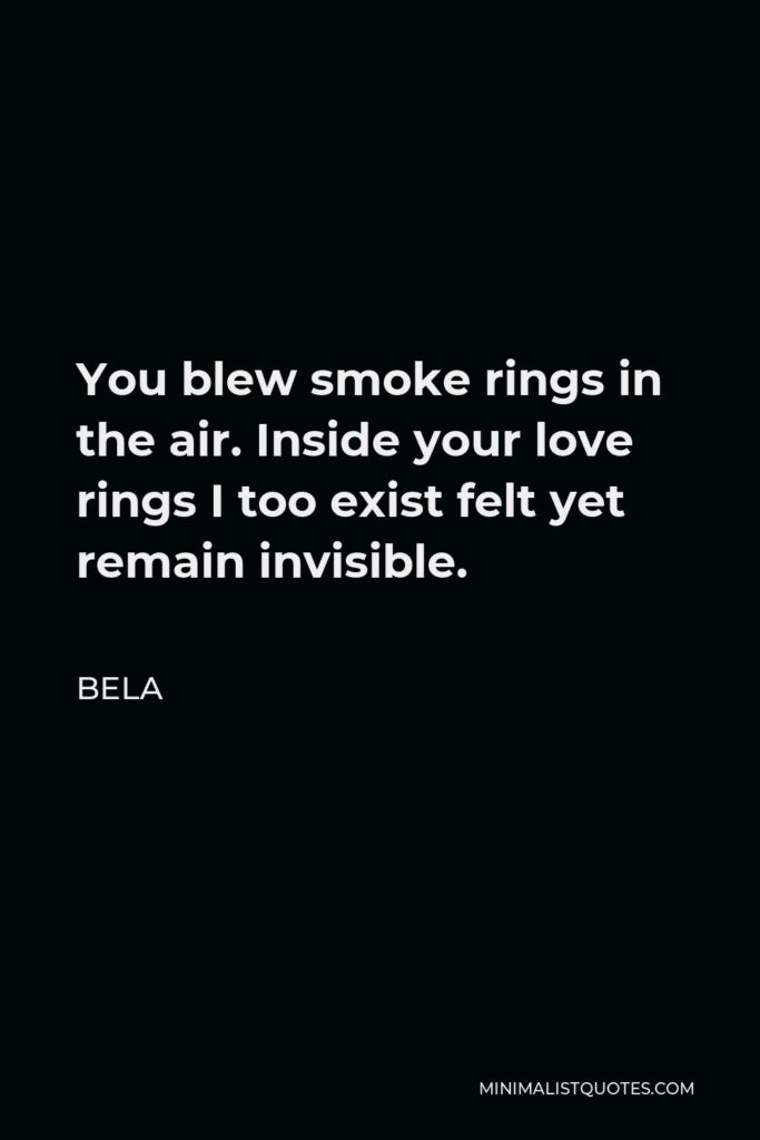 Bela Quote - You blew smoke rings in the air. Inside your love rings I too exist felt yet remain invisible.