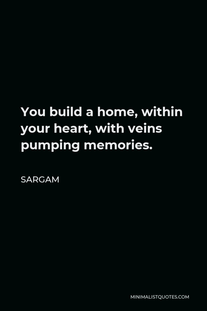 Sargam Quote - You build a home, within your heart, with veins pumping memories.