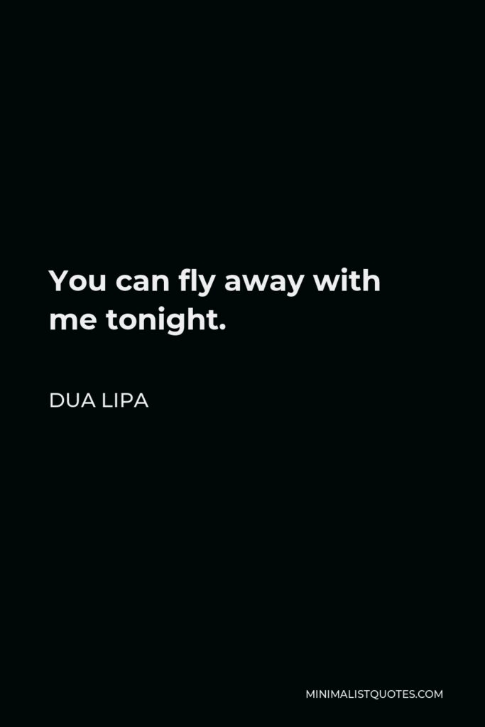 Dua Lipa Quote - You can fly away with me tonight.
