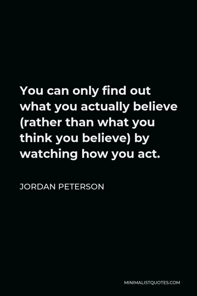 Jordan Peterson Quote - You can only find out what you actually believe (rather than what you think you believe) by watching how you act. You simply don't know what you believe, before that. You are too complex to understand yourself.