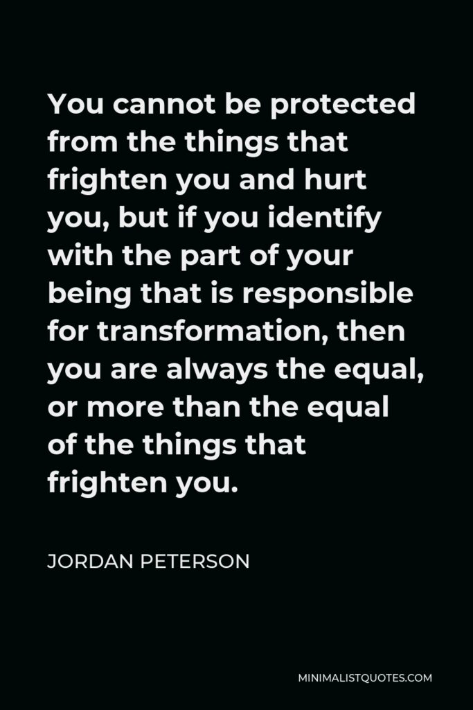 Jordan Peterson Quote - You cannot be protected from the things that frighten you and hurt you, but if you identify with the part of your being that is responsible for transformation, then you are always the equal, or more than the equal of the things that frighten you.