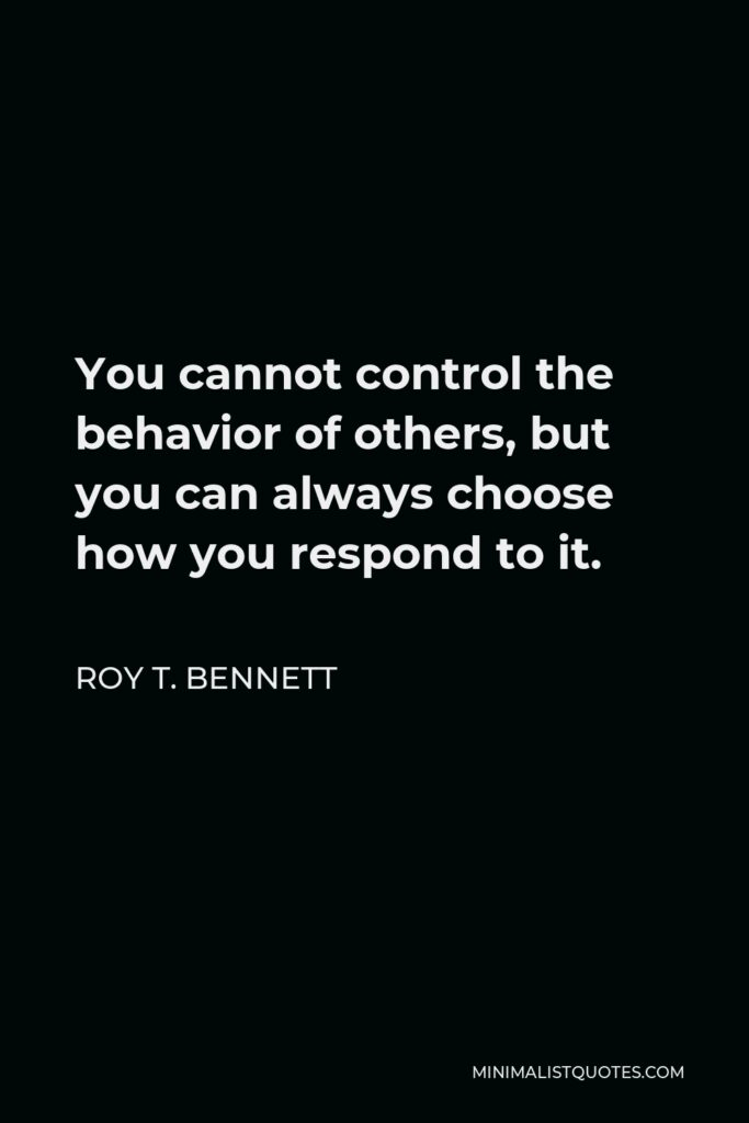 Roy T. Bennett Quote - You cannot control the behavior of others, but you can always choose how you respond to it.