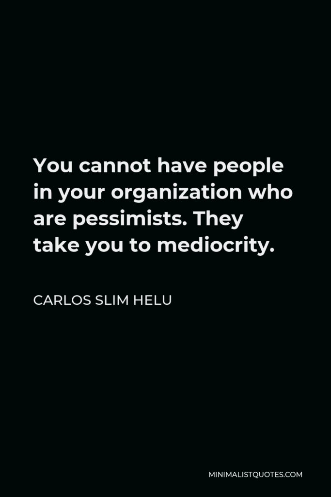 Carlos Slim Helu Quote - You cannot have people in your organization who are pessimists. They take you to mediocrity.