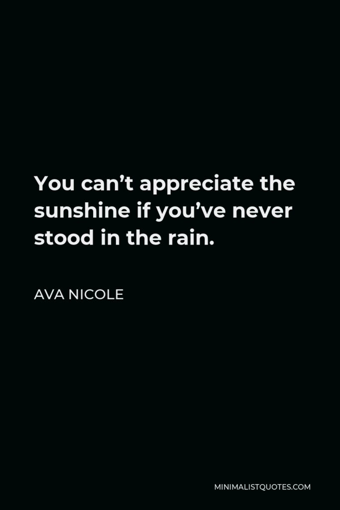 Ava Nicole Quote - You can't appreciate the sunshine if you've never stood in the rain.