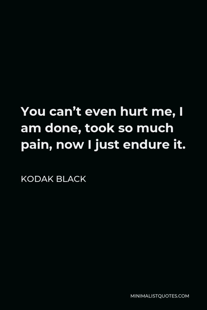 Kodak Black Quote - You can't even hurt me, I am done,took so much pain, now I just endure it.