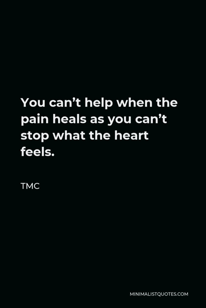 TMC Quote - You can't help when the pain heals as you can't stop what the heart feels.