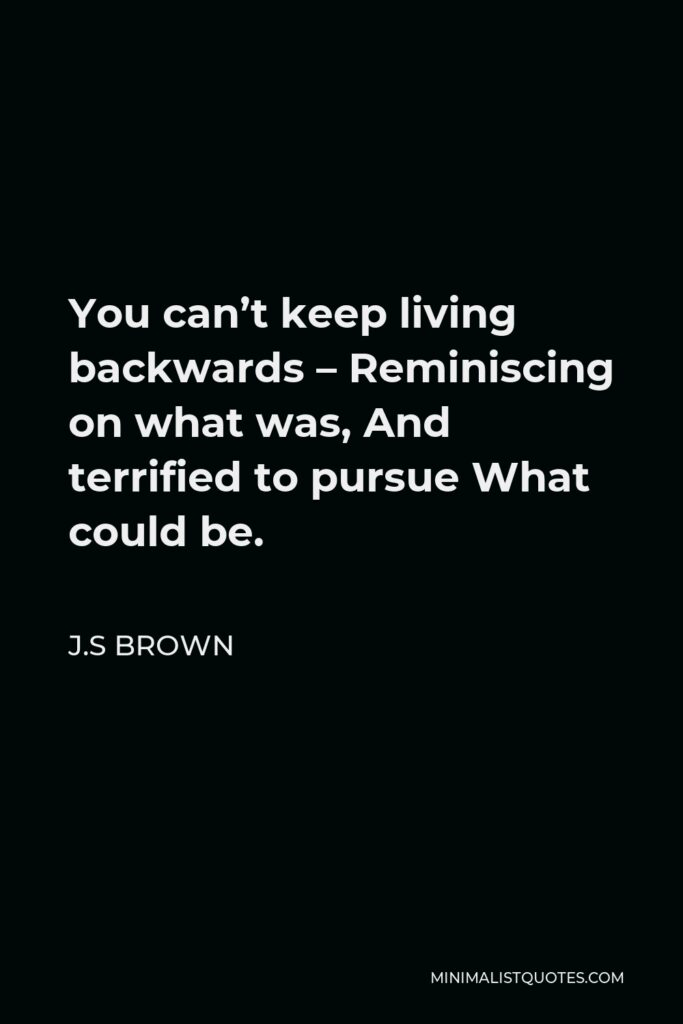 J.S Brown Quote - You can't keep living backwards – Reminiscing on what was, And terrified to pursue What could be.