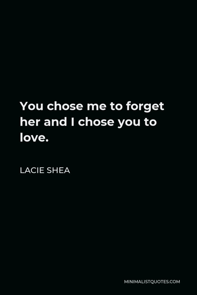 Lacie Shea Quote - You chose me to forget her and I chose you to love.