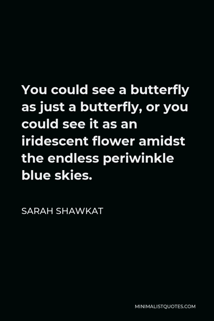 Sarah Shawkat Quote - You could see a butterfly as just a butterfly, or you could see it as an iridescent flower amidst the endless periwinkle blue skies.
