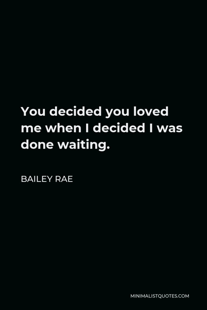 Bailey Rae Quote - You decided you loved me when I decided I was done waiting.