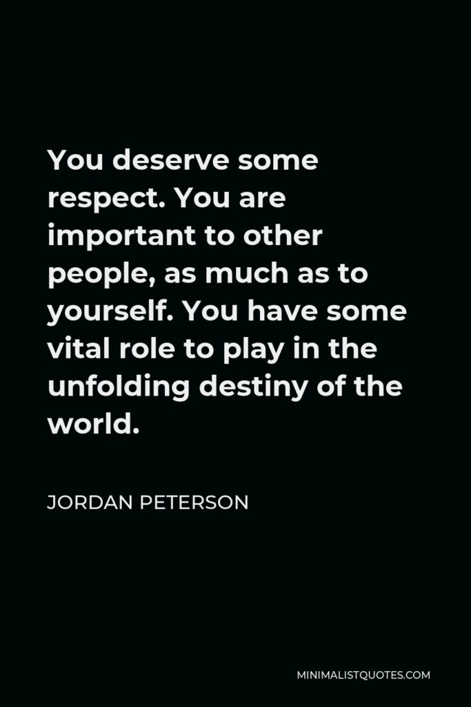 Jordan Peterson Quote - You deserve some respect. You are important to other people, as much as to yourself. You have some vital role to play in the unfolding destiny of the world.