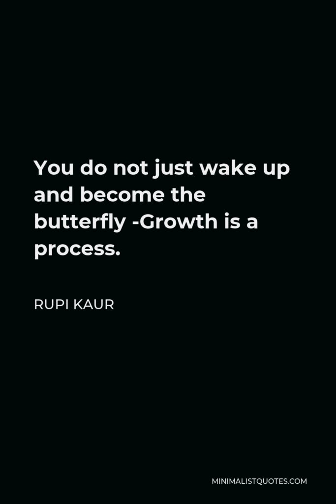 Rupi Kaur Quote - You do not just wake up and become the butterfly -Growth is a process.
