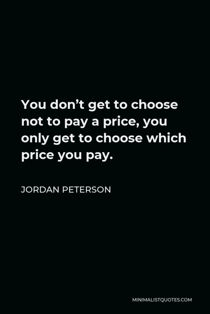 Jordan Peterson Quote - You don't get to choose not to pay a price, you only get to choose which price you pay.