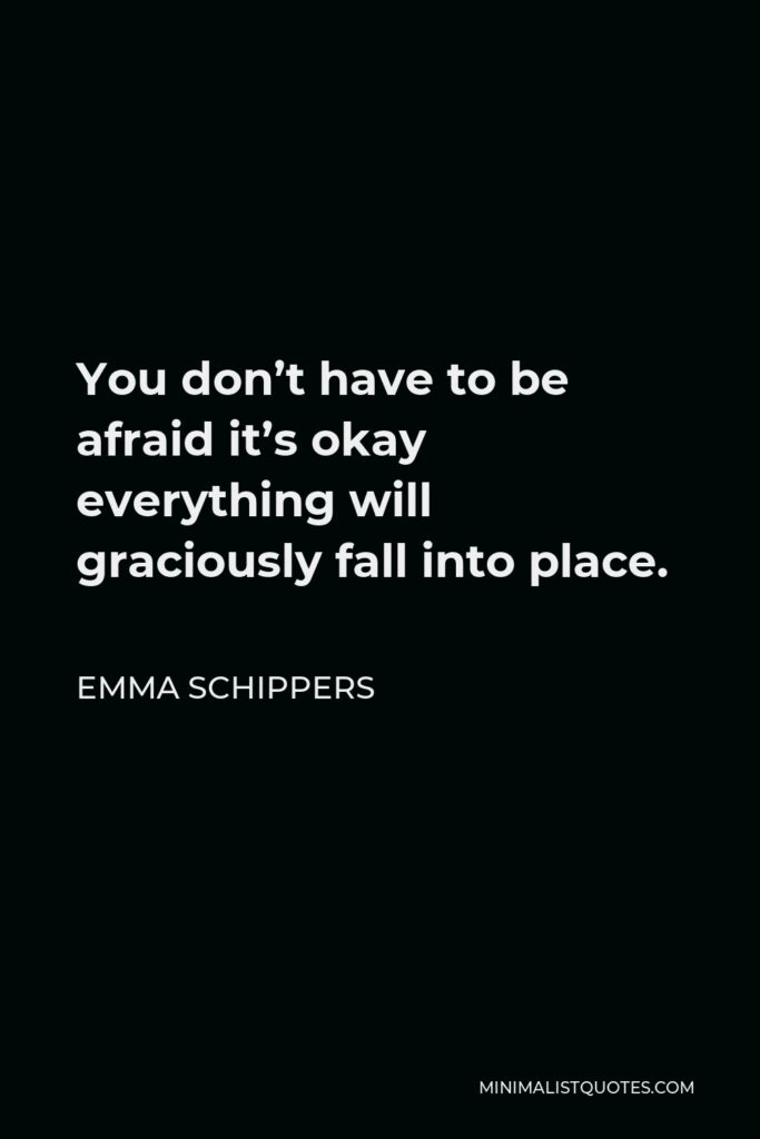 Emma Schippers Quote - You don't have to be afraid it's okay everything will graciously fall into place.