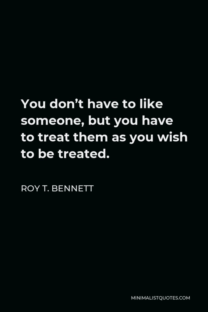 Roy T. Bennett Quote - You don't have to like someone, but you have to treat them as you wish to be treated.