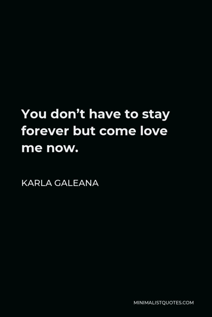 Karla Galeana Quote - You don't have to stay forever but come love me now.