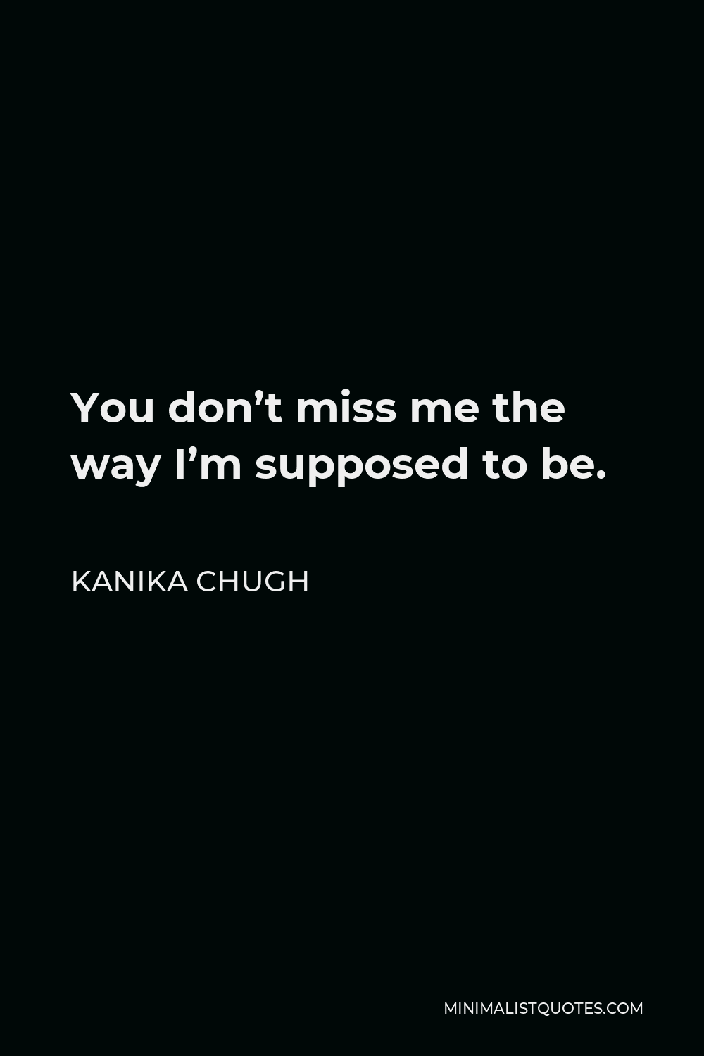 Kanika Chugh Quote - You don't miss me the way I'm supposed to be.