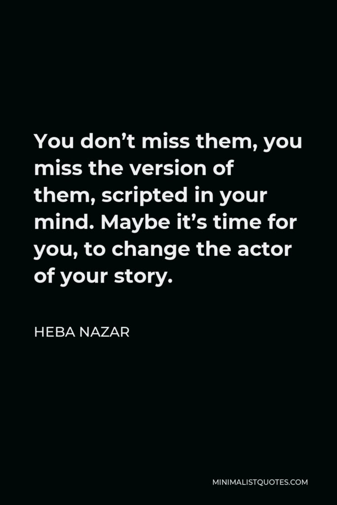 Heba Nazar Quote - You don't miss them, you miss the version of them, scripted in your mind. Maybe it's time for you, to change the actor of your story.