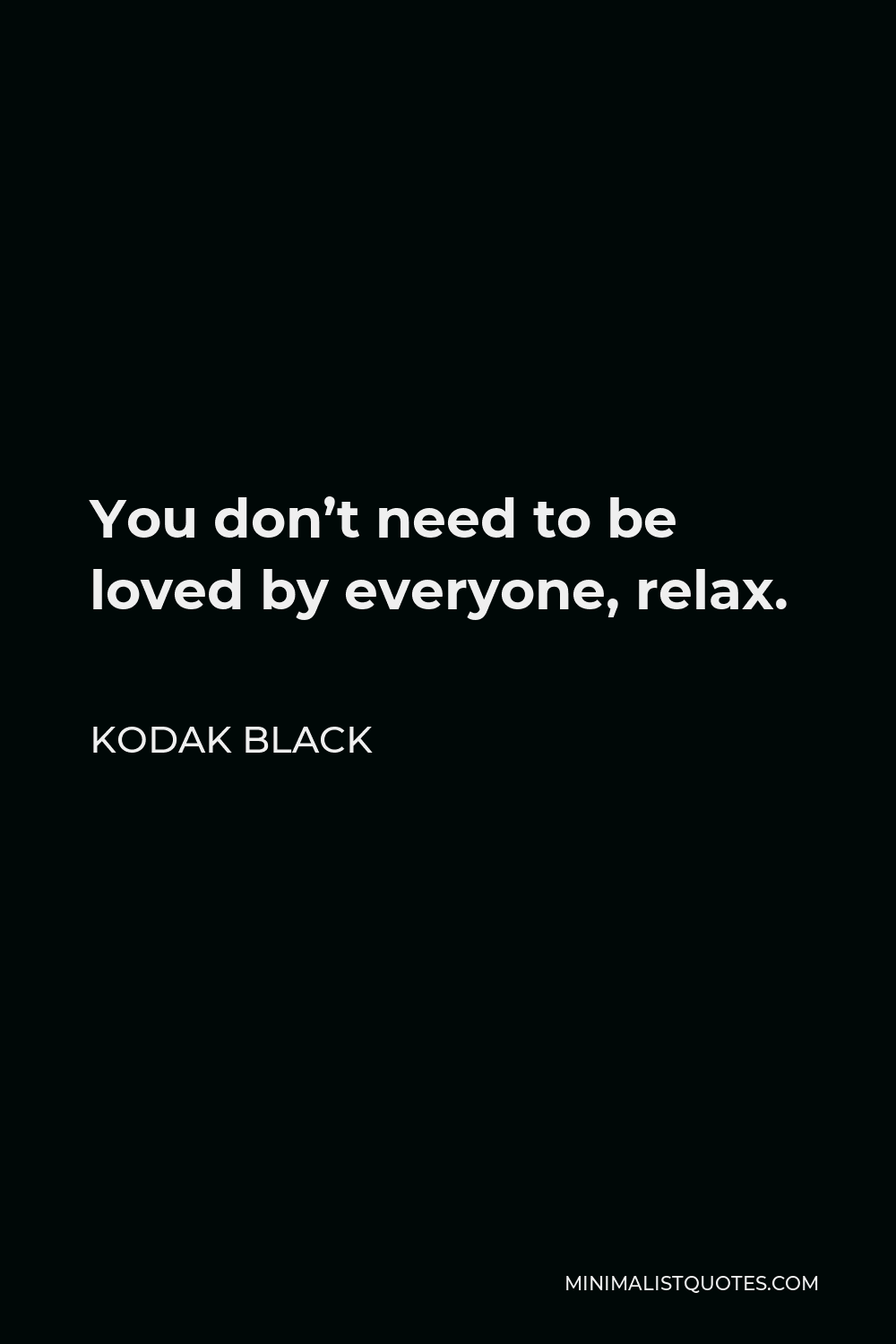 Kodak Black Quote - You don'tneed to be loved by everyone, relax.