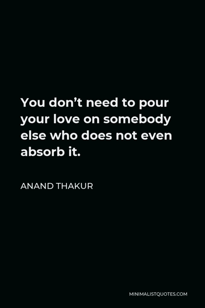 Anand Thakur Quote - You don't need to pour your love on somebody else who does not even absorb it.
