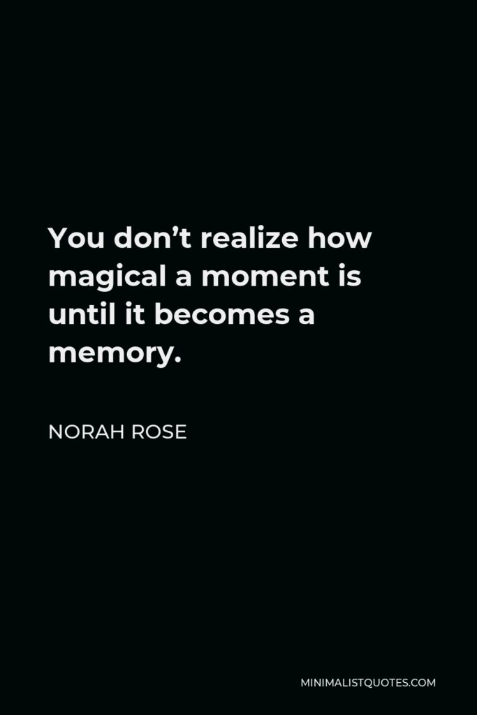 Norah Rose Quote - You don't realize how magical a moment is until it becomes a memory.
