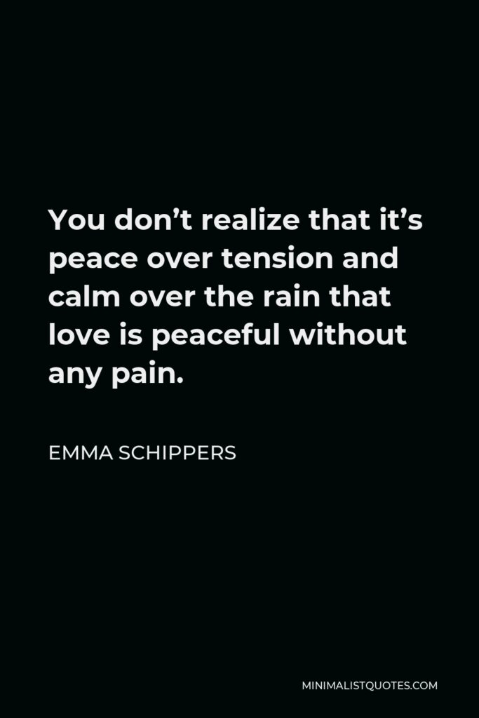 Emma Schippers Quote - You don't realize that it's peace over tension and calm over the rain that love is peaceful without any pain.