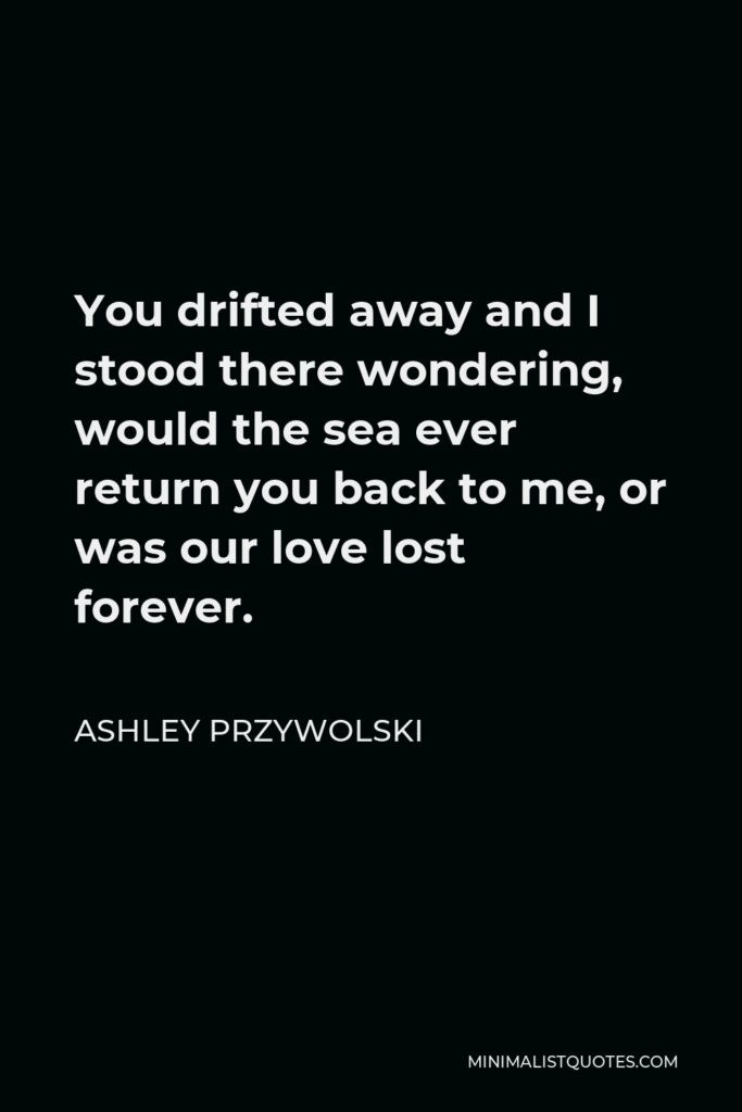 Ashley Przywolski Quote - You drifted away and I stood there wondering, would the sea ever return you back to me, or was our love lost forever.