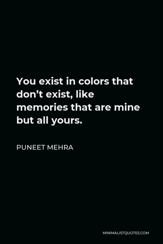 Puneet Mehra Quote - You exist in colors that don't exist, like memories that are mine but all yours.