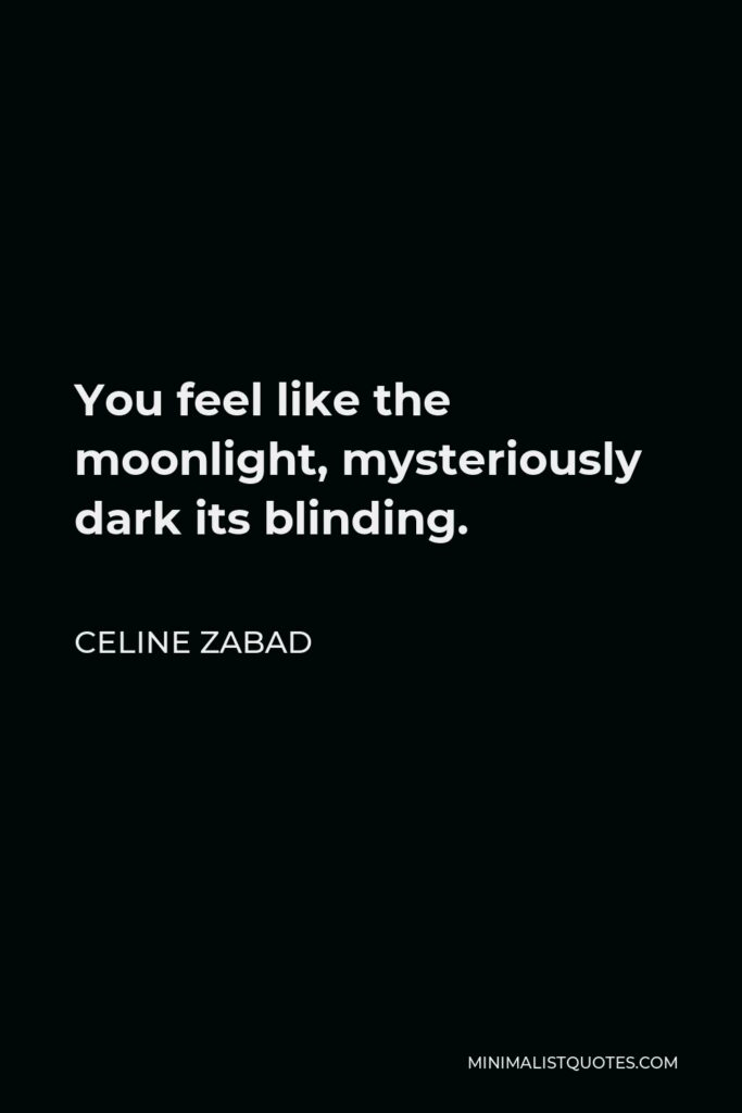 Celine Zabad Quote - You feel like the moonlight, mysteriously dark its blinding.
