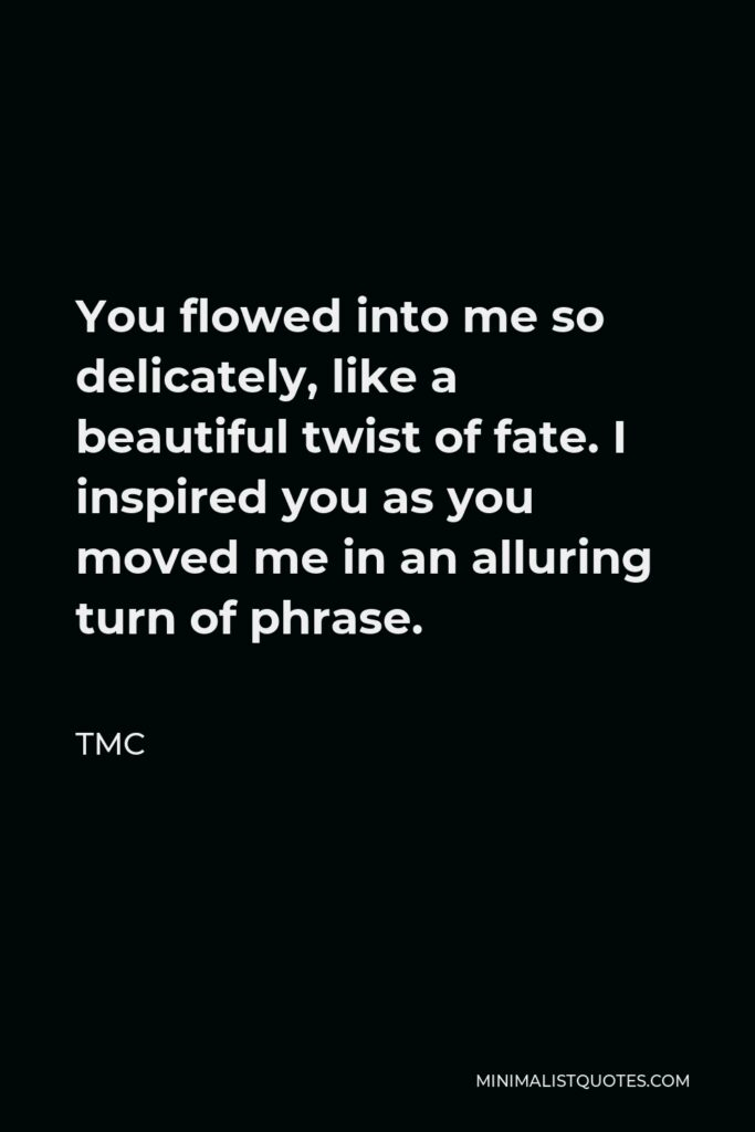 TMC Quote - You flowed into me so delicately, like a beautiful twist of fate. I inspired you as you moved me in an alluring turn of phrase.