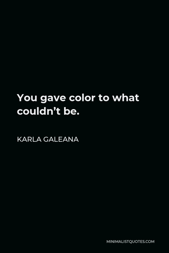 Karla Galeana Quote - You gave color to what couldn't be.