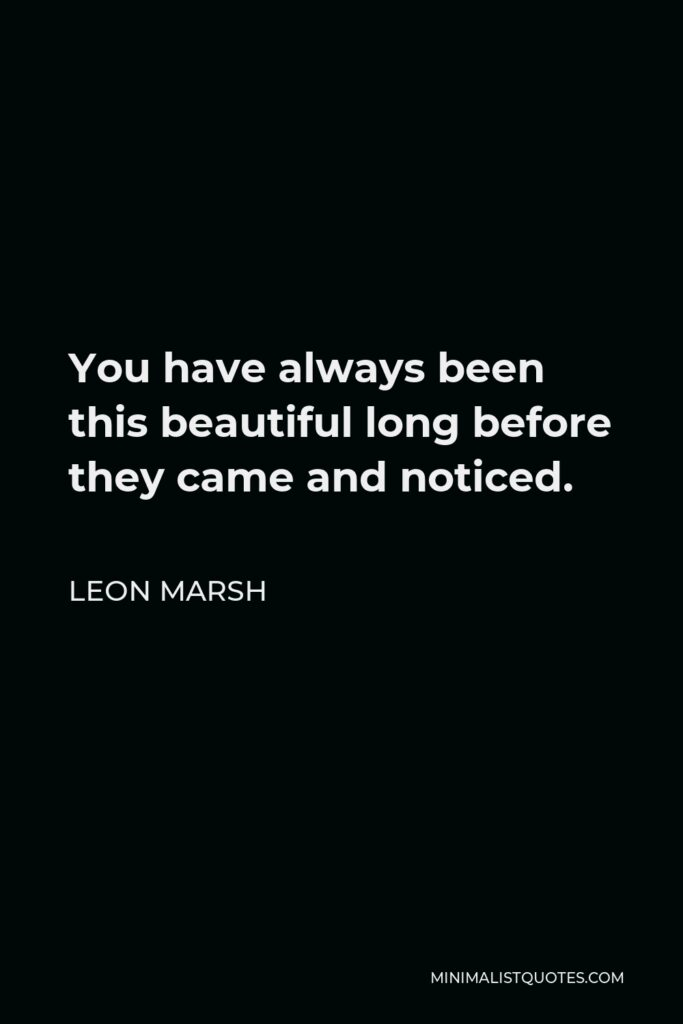 Leon Marsh Quote - You have always been this beautiful long before they came and noticed.