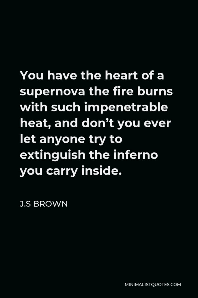 J.S Brown Quote - You have the heart of a supernova the fire burns with such impenetrable heat, and don't you ever let anyone try to extinguish the inferno you carry inside.
