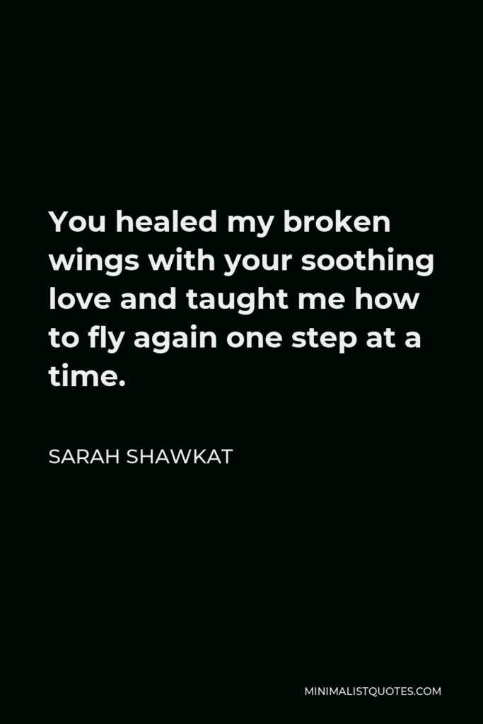 Sarah Shawkat Quote - You healed my broken wings with your soothing love and taught me how to fly again one step at a time.