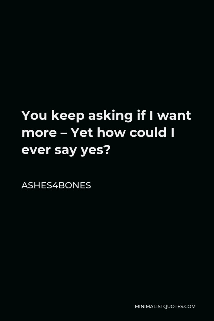 Ashes4bones Quote - You keep asking if I want more – Yet how could I ever say yes?