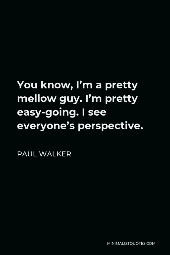 Paul Walker Quote - You know, I'm a pretty mellow guy. I'm pretty easy-going. I see everyone's perspective.