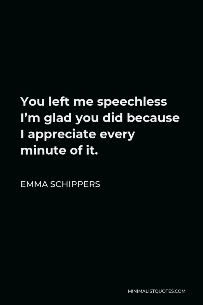 Emma Schippers Quote - You left me speechless I'm glad you did because I appreciate every minute of it.