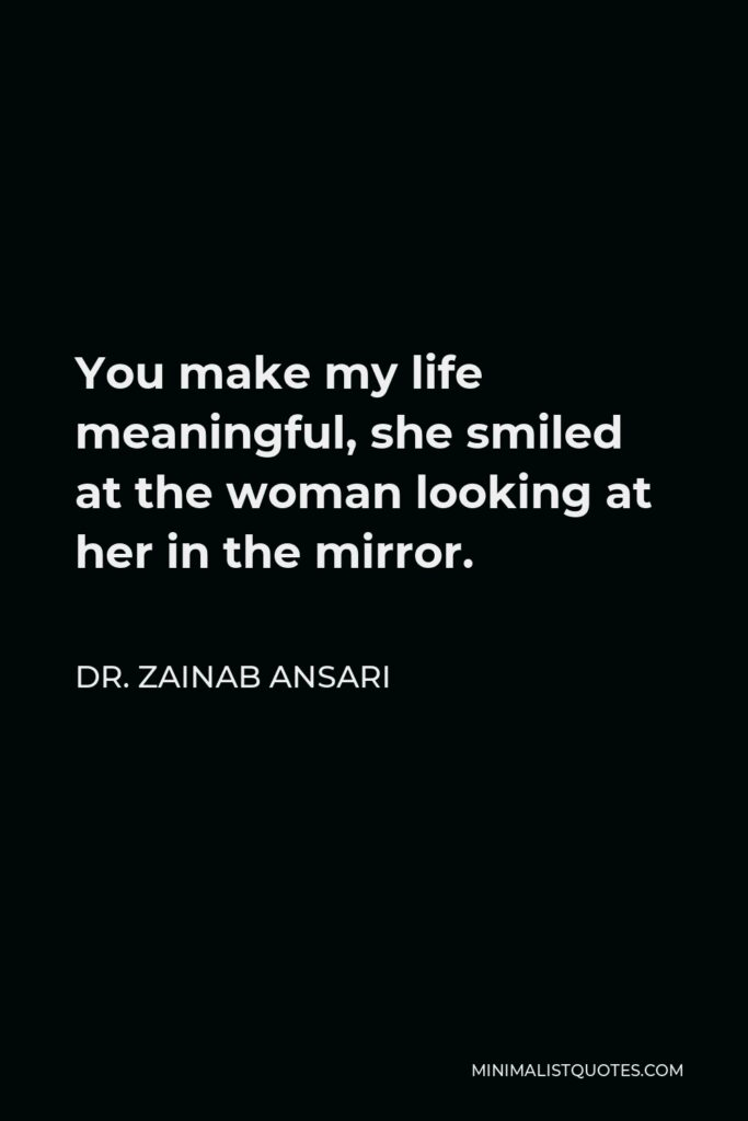 Dr. Zainab Ansari Quote - You make my life meaningful, she smiled at the woman looking at her in the mirror.