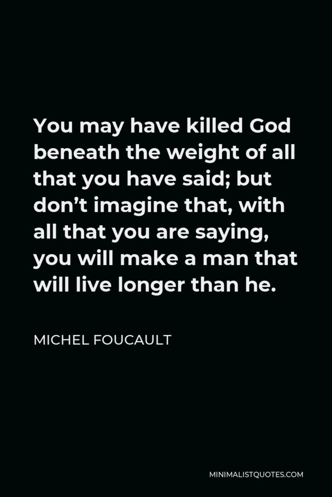 Michel Foucault Quote - You may have killed God beneath the weight of all that you have said; but don't imagine that, with all that you are saying, you will make a man that will live longer than he.