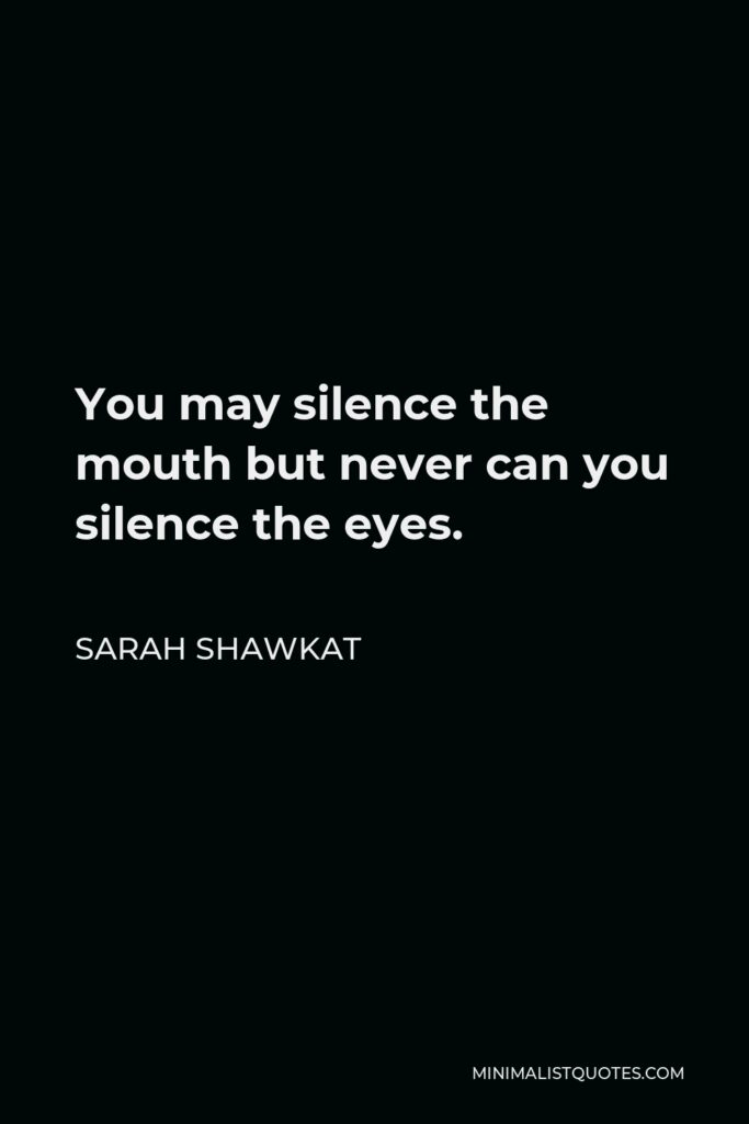 Sarah Shawkat Quote - You may silence the mouth but never can you silence the eyes.